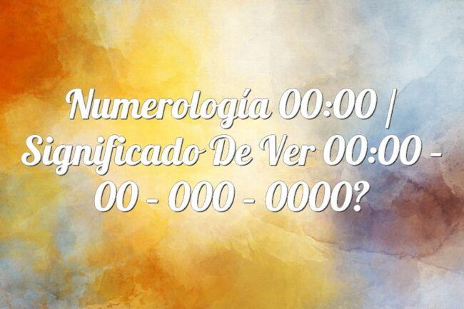 Numerología 00:00 / Significado de ver 00:00 – 00 – 000 – 0000