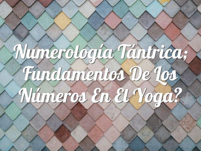 Numerología Tántrica; Fundamentos de los números en el Yoga