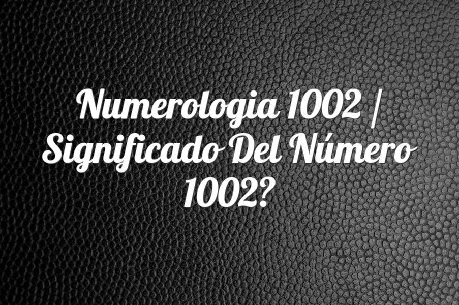 Numerología 1002 / Significado del número 1002