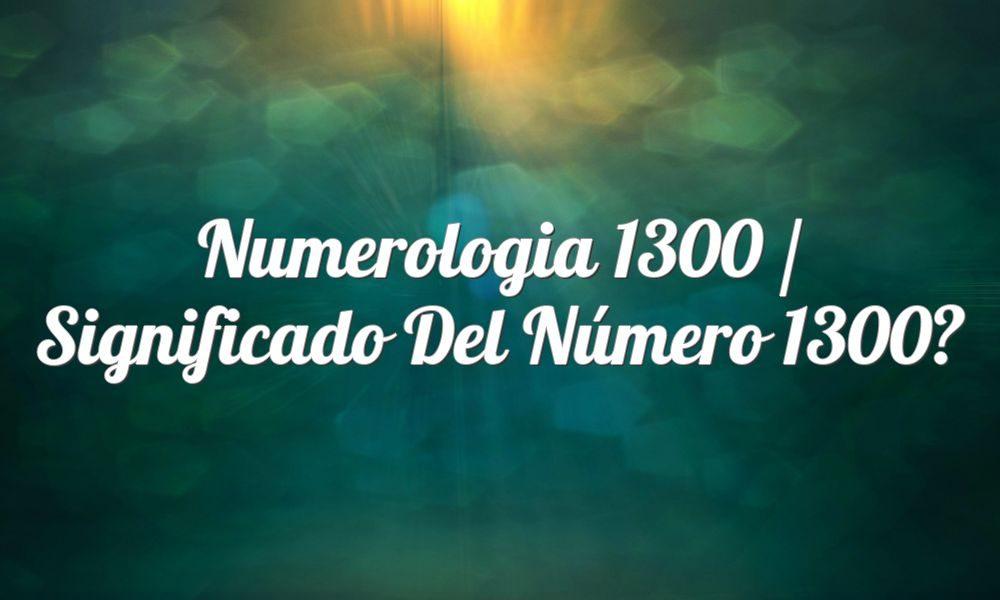 Numerología 1300 / Significado del número 1300
