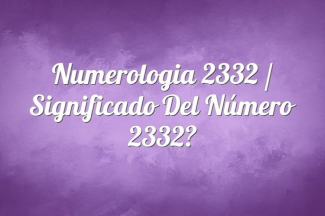 Numerología 2332 / Significado del número 2332
