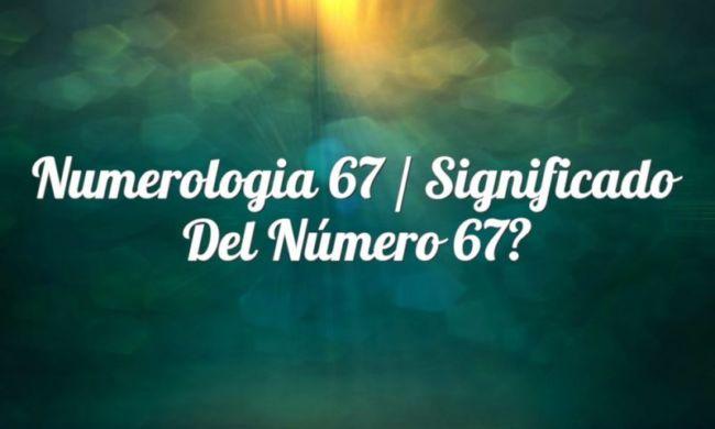 Numerología 67 / Significado del número 67