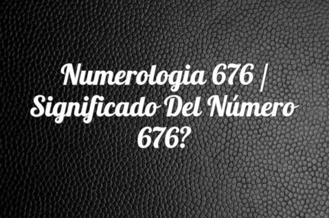 Numerología 676 / Significado del número 676
