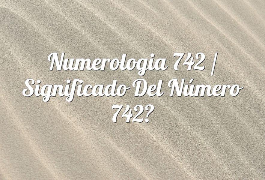 Numerología 742 / Significado del número 742