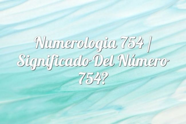 Numerología 754 / Significado del número 754