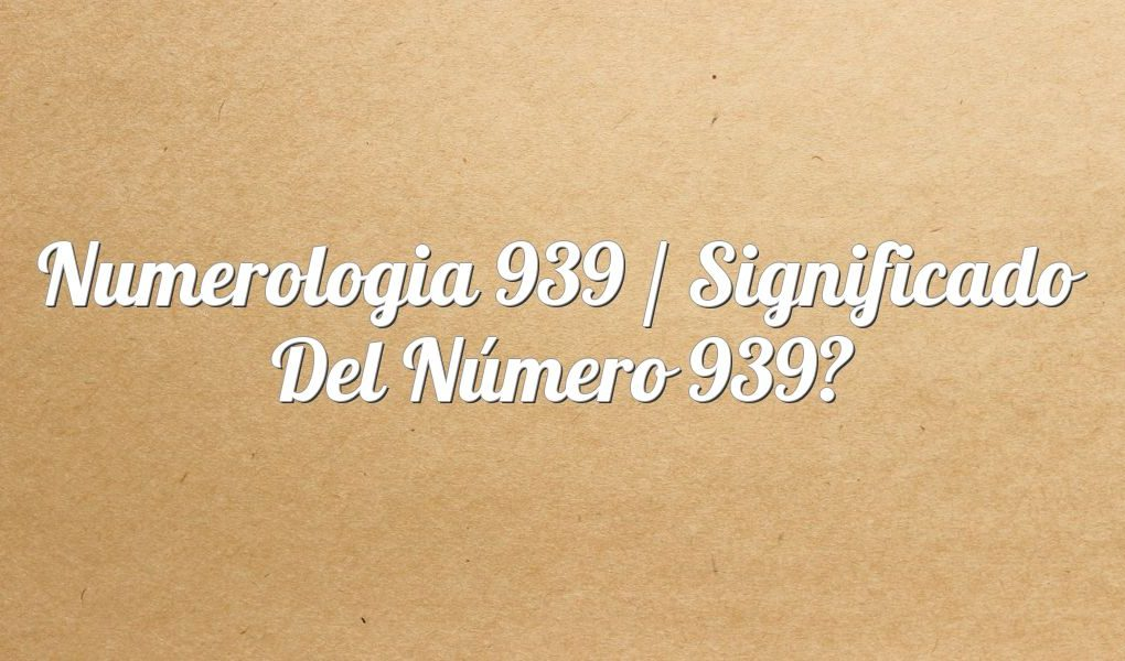Numerología 939 / Significado del número 939